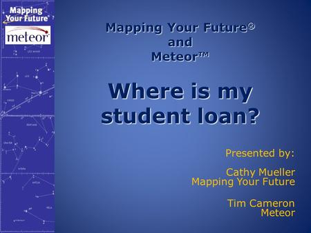 Mapping Your Future ® and Meteor™ Where is my student loan? Presented by: Cathy Mueller Mapping Your Future Tim Cameron Meteor.