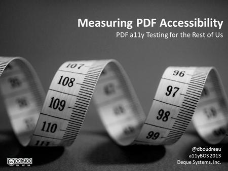 Measuring PDF Accessibility PDF a11y Testing for the Rest of a11yBOS 2013 Deque Systems, Inc.