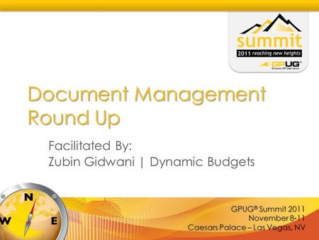 GPUG ® Summit 2011 November 8-11 Caesars Palace – Las Vegas, NV Document Management Round Up Facilitated By: Zubin Gidwani | Dynamic Budgets.
