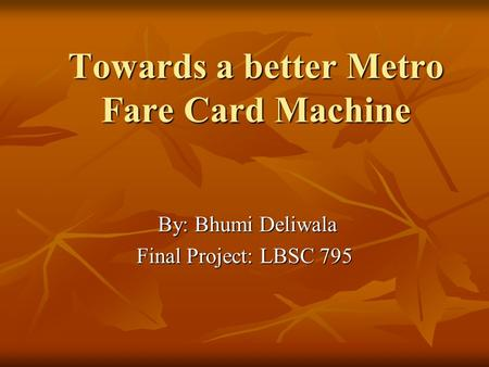 Towards a better Metro Fare Card Machine By: Bhumi Deliwala By: Bhumi Deliwala Final Project: LBSC 795.