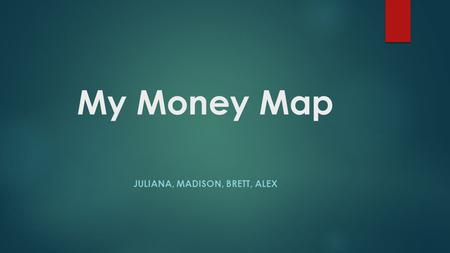 My Money Map JULIANA, MADISON, BRETT, ALEX. What is My Money Map? Map your own financial plan and see your finances in a whole new way. With one click,