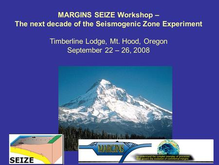 MARGINS SEIZE Workshop – The next decade of the Seismogenic Zone Experiment Timberline Lodge, Mt. Hood, Oregon September 22 – 26, 2008.