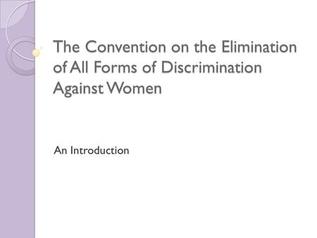 The Convention on the Elimination of All Forms of Discrimination Against Women An Introduction.