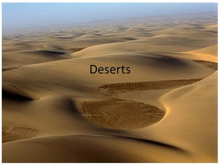 Deserts. Map of deserts Deserts Who- people actually do live in the deserts and adapt well to the heat these people are usually nomads or sometimes even.