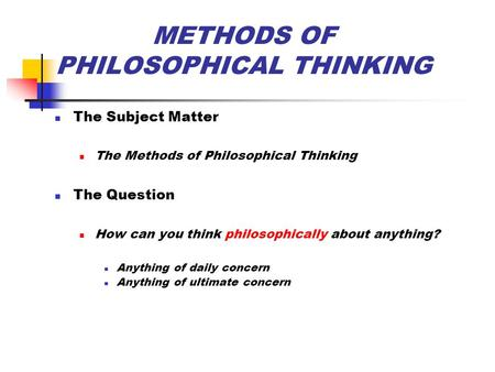 METHODS OF PHILOSOPHICAL THINKING The Subject Matter The Methods of Philosophical Thinking The Question How can you think philosophically about anything?