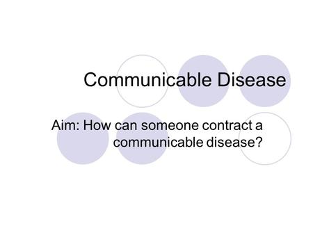 Communicable Disease Aim: How can someone contract a communicable disease?