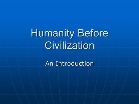 Humanity Before Civilization An Introduction. The Nature of History What is history? The study of change over time What is history? The study of change.