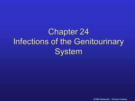 © 2004 Wadsworth – Thomson Learning Chapter 24 Infections of the Genitourinary System.
