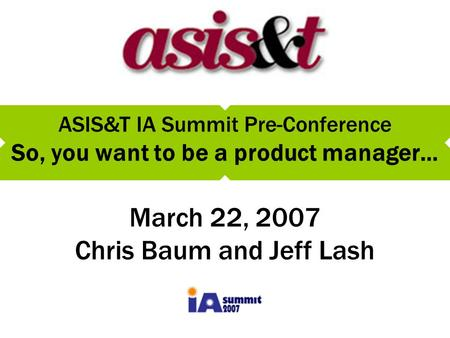 ASIS&T IA Summit Pre-Conference So, you want to be a product manager… March 22, 2007 Chris Baum and Jeff Lash.