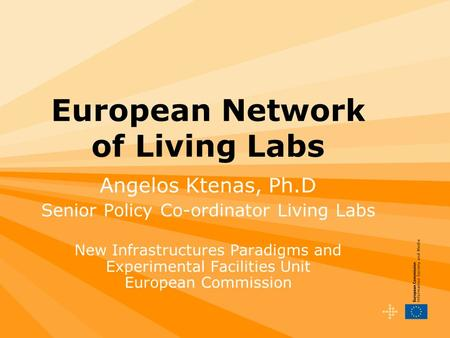 European Network of Living Labs Angelos Ktenas, Ph.D Senior Policy Co-ordinator Living Labs New Infrastructures Paradigms and Experimental Facilities Unit.