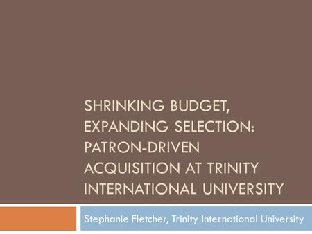 SHRINKING BUDGET, EXPANDING SELECTION: PATRON-DRIVEN ACQUISITION AT TRINITY INTERNATIONAL UNIVERSITY Stephanie Fletcher, Trinity International University.