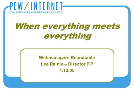 When everything meets everything Webmanagers Roundtable Lee Rainie – Director PIP 4.13.05.