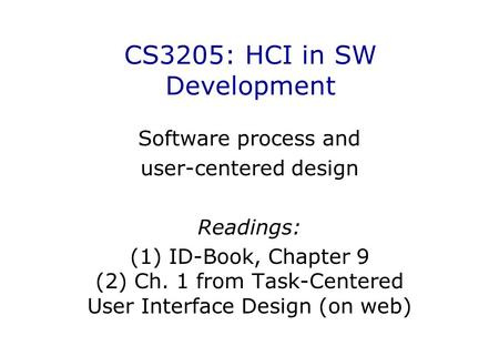 CS3205: HCI in SW Development Software process and user-centered design Readings: (1) ID-Book, Chapter 9 (2) Ch. 1 from Task-Centered User Interface Design.