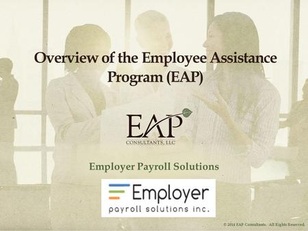 © 2014 EAP Consultants. All Rights Reserved. Overview of the Employee Assistance Program (EAP) Employer Payroll Solutions.