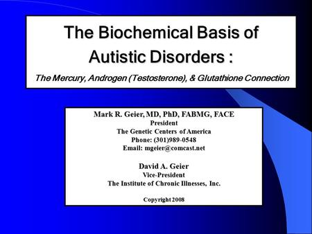 The Biochemical Basis of Autistic Disorders : The Mercury, Androgen (Testosterone), & Glutathione Connection Mark R. Geier, MD, PhD, FABMG, FACE President.
