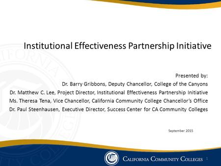 Institutional Effectiveness Partnership Initiative Presented by: Dr. Barry Gribbons, Deputy Chancellor, College of the Canyons Dr. Matthew C. Lee, Project.