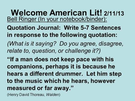 Welcome American Lit! 2/11/13 Bell Ringer (In your notebook/binder): Quotation Journal: Write 5-7 Sentences in response to the following quotation: (What.