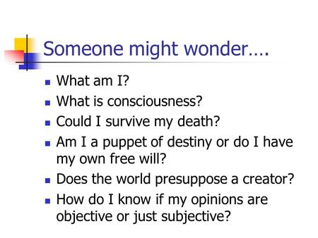 Someone might wonder…. What am I? What is consciousness? Could I survive my death? Am I a puppet of destiny or do I have my own free will? Does the world.