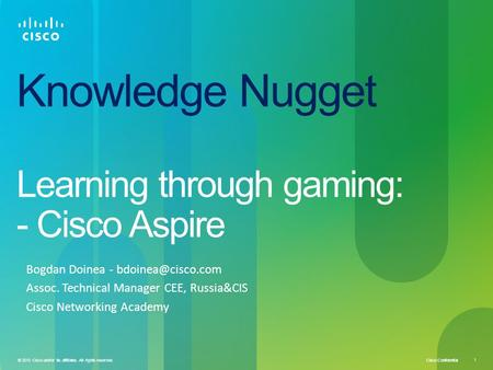 Cisco Confidential 1 © 2010 Cisco and/or its affiliates. All rights reserved. Knowledge Nugget Learning through gaming: - Cisco Aspire Bogdan Doinea -
