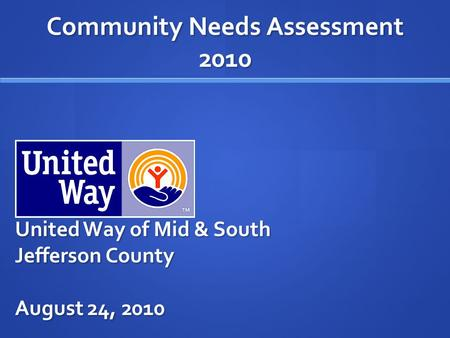 Community Needs Assessment 2010 United Way of Mid & South Jefferson County August 24, 2010.