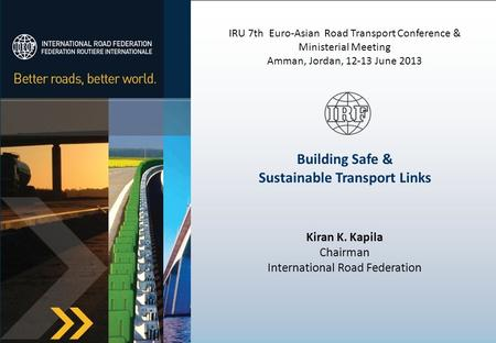IRU 7th Euro-Asian Road Transport Conference & Ministerial Meeting Amman, Jordan, 12-13 June 2013 Building Safe & Sustainable Transport Links Kiran K.