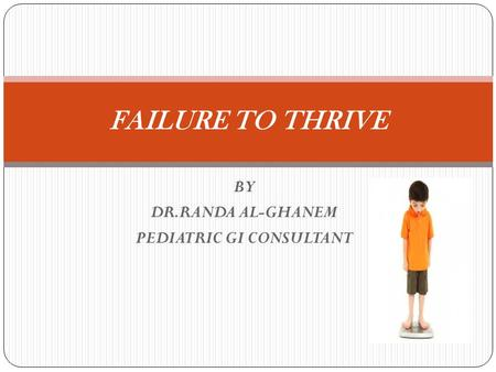 BY DR.RANDA AL-GHANEM PEDIATRIC GI CONSULTANT FAILURE TO THRIVE.