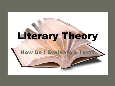 "Literary Theory How Do I Evaluate a Text?. What is ""literary theory?"" The way people read texts The ""lens"" through which you view the literature There."
