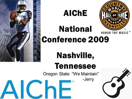 "AIChE National Conference 2009 Nashville, Tennessee Oregon State: ""We Maintain"" -Jerry."