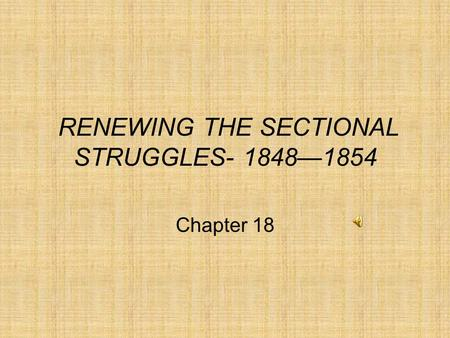 RENEWING THE SECTIONAL STRUGGLES- 1848—1854 Chapter 18.