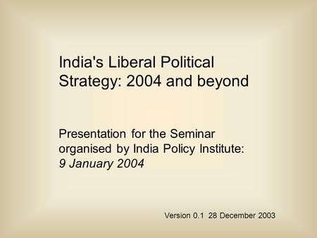 <strong>Indias</strong> Liberal Political Strategy: 2004 and beyond Presentation for the Seminar organised by <strong>India</strong> Policy Institute: 9 January 2004 Version 0.1 28 December.