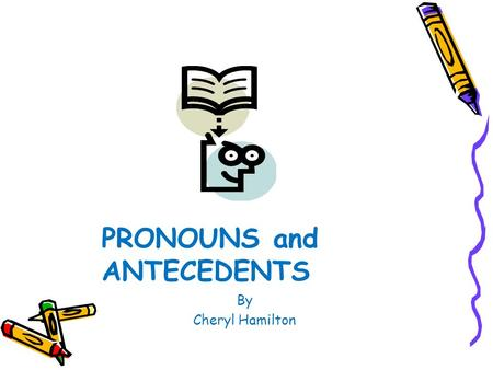 PRONOUNS and ANTECEDENTS By Cheryl Hamilton Pronouns and Antecedents A pronoun takes the place of a noun or nouns. An antecedent, or referent, is the.