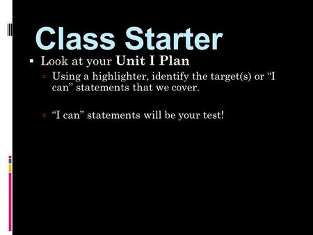 "Class Starter  Look at your Unit I Plan  Using a highlighter, identify the target(s) or ""I can"" statements that we cover.  ""I can"" statements will be."