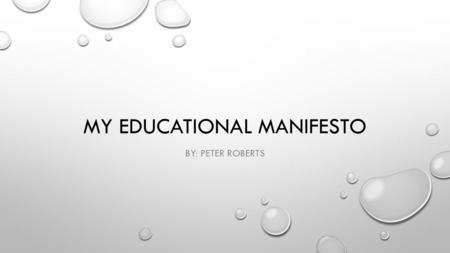 MY EDUCATIONAL MANIFESTO BY: PETER ROBERTS. PLATO'S ALLEGORY OF THE CAVE PRISONERS ARE CHAINED TO A WALL IN A CAVE AND FORCED TO WATCH SHADOWS CREATED.