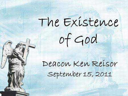 The Existence of God Deacon Ken Reisor September 15, 2011.