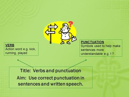Title: Verbs and punctuation Aim: Use correct punctuation in sentences and written speech. VERB Action word e.g. kick, running, played PUNCTUATION Symbols.