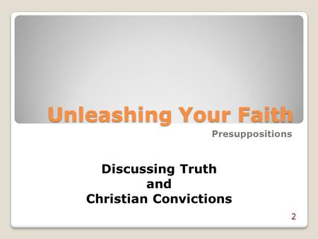 Unleashing Your Faith Presuppositions 2 Discussing Truth and Christian Convictions.