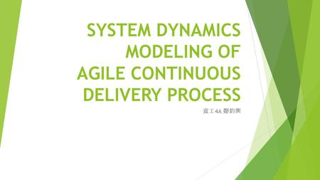 SYSTEM DYNAMICS MODELING OF AGILE CONTINUOUS DELIVERY PROCESS 資工 4A 鄭鈞輿.