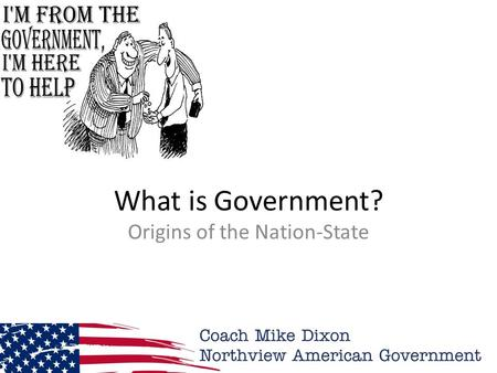 What is Government? Origins of the Nation-State. Why Government? What is Government? Why do we need a Government? What would happen if we had no Government?