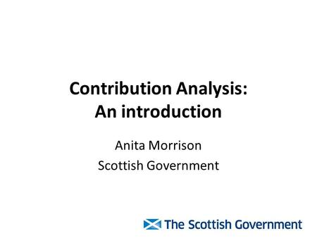 Contribution Analysis: An introduction Anita Morrison Scottish Government.