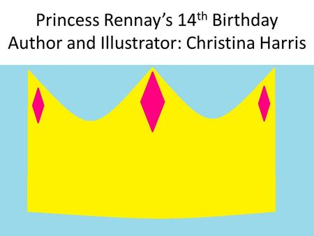 Princess Rennay's 14 th Birthday Author and Illustrator: Christina Harris.