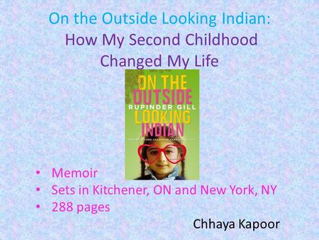 On the Outside Looking Indian: How My Second Childhood Changed My Life Memoir Sets in Kitchener, ON and New York, NY 288 pages Chhaya Kapoor.