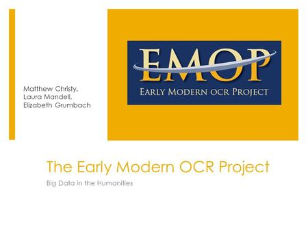 The Early Modern OCR Project Big Data in the Humanities Matthew Christy, Laura Mandell, Elizabeth Grumbach.
