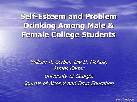 Self-Esteem and Problem Drinking Among Male & Female College Students William R. Corbin, Lily D. McNair, James Carter University of Georgia Journal of.