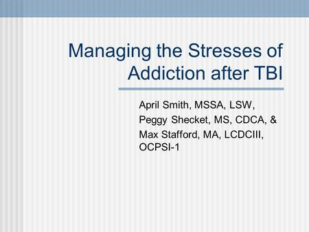 Managing the Stresses of Addiction after TBI April Smith, MSSA, LSW, Peggy Shecket, MS, CDCA, & Max Stafford, MA, LCDCIII, OCPSI-1.
