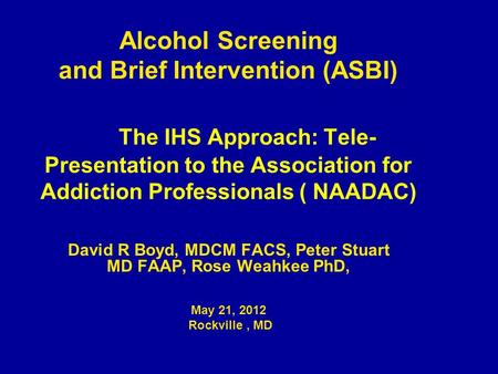 Alcohol Screening and Brief Intervention (ASBI) The IHS Approach: Tele- Presentation to the Association for Addiction Professionals ( NAADAC) David R Boyd,