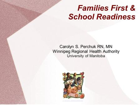 Carolyn S. Perchuk RN, MN Winnipeg Regional Health Authority University of Manitoba www.gov.mb.ca/.../familiesfirst/evaluation.html Families First & School.