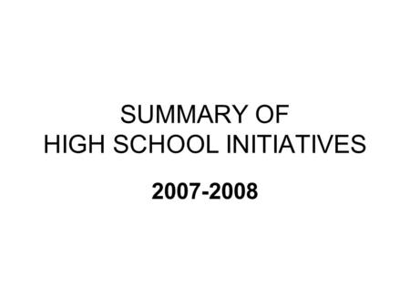 SUMMARY OF HIGH SCHOOL INITIATIVES 2007-2008. NEW HIGH SCHOOL INITIATIVES ACADEMIC Forensics Latin 2/3 AP Biology (3 sections) Science & Society (formally.