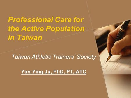 Professional Care for the Active Population in Taiwan Taiwan Athletic Trainers' Society Yan-Ying Ju, PhD, PT, ATC.