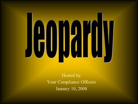 Hosted by Your Compliance Officers January 10, 2008.