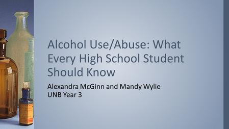 Alexandra McGinn and Mandy Wylie UNB Year 3 Alcohol Use/Abuse: What Every High School Student Should Know.